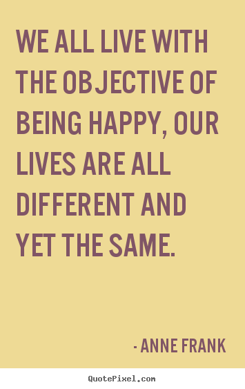 How to design picture quotes about life - We all live with the objective of being happy, our lives..