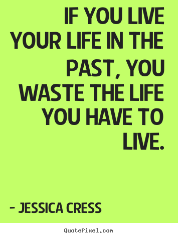 If you live your life in the past, you waste.. Jessica Cress top life quotes
