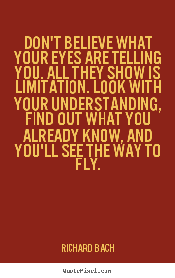 Customize picture quotes about life - Don't believe what your eyes are telling you. all they show is..