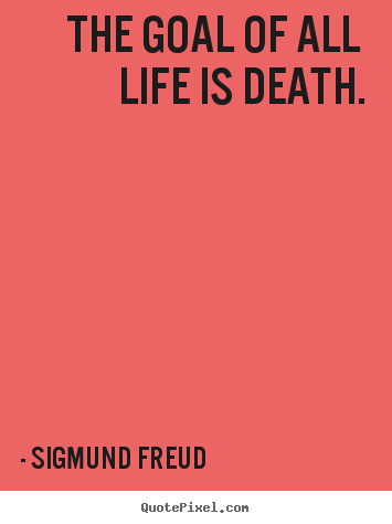 The goal of all life is death. Sigmund Freud good life quotes
