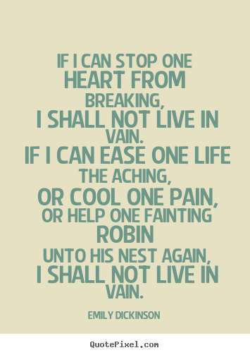 Emily Dickinson poster quotes - If i can stop one heart from breaking, i shall.. - Life quotes