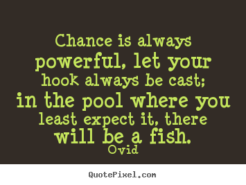 Design your own picture quotes about life - Chance is always powerful, let your hook always be cast;..