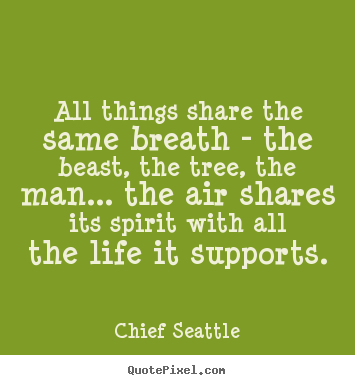 All things share the same breath - the beast, the tree, the man..... Chief Seattle famous life quotes