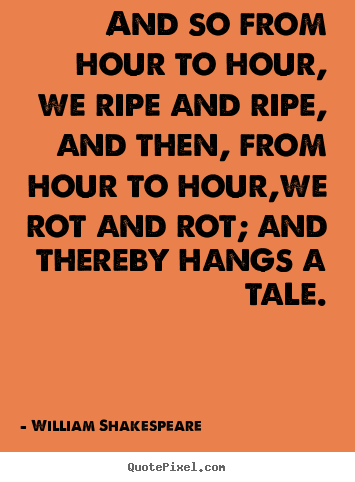 William Shakespeare picture quotes - And so from hour to hour, we ripe and ripe, and then, from hour to hour,we.. - Life quotes