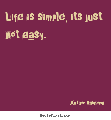 Author Unknown picture sayings - Life is simple, its just not easy. - Life quotes
