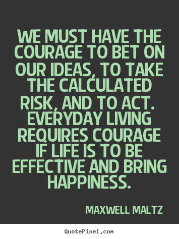 We must have the courage to bet on our ideas, to take the.. Maxwell Maltz famous life quotes