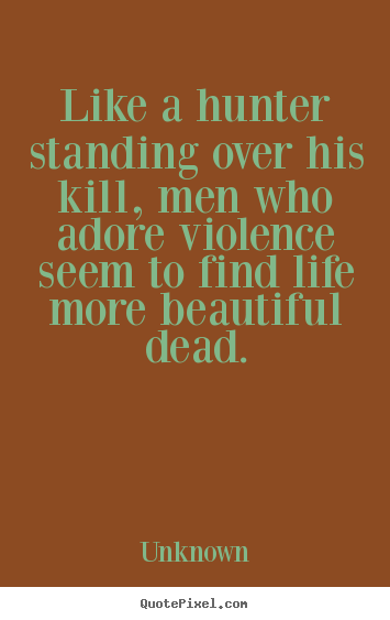 Like a hunter standing over his kill, men who adore violence.. Unknown best life quotes