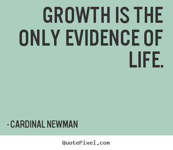 Sayings about life - Growth is the only evidence of life.