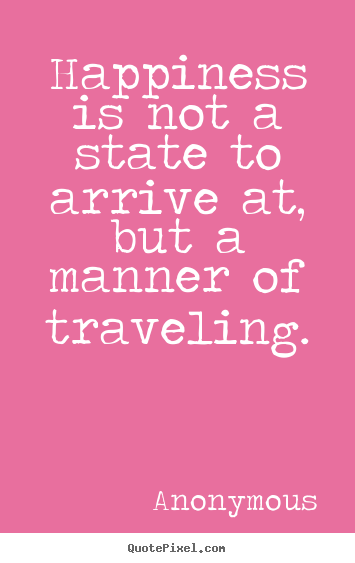 Life sayings - Happiness is not a state to arrive at, but a manner..