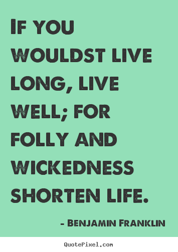 If you wouldst live long, live well; for folly and wickedness shorten.. Benjamin Franklin top life quotes