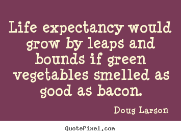 Quotes about life - Life expectancy would grow by leaps and bounds if..