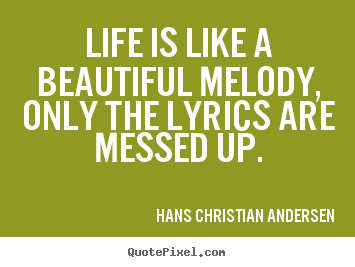 Quote about life - Life is like a beautiful melody, only the lyrics are messed..