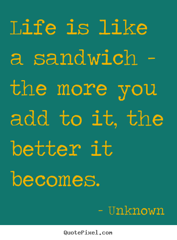 Design your own picture quotes about life - Life is like a sandwich - the more you add to it, the..