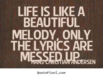 Life quotes - Life is like a beautiful melody, only the lyrics..