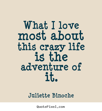What i love most about this crazy life is the adventure of it. Juliette Binoche famous life quotes