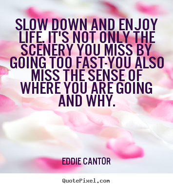 Quote about life - Slow down and enjoy life. it's not only the scenery you..