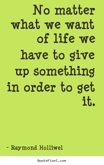 Create custom picture quotes about life - No matter what we want of life we have to give up something..