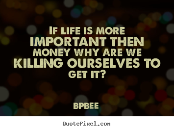 How to design photo quote about life - If life is more important then money why..