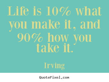 Irving picture quotes - Life is 10% what you make it, and 90% how you take.. - Life quote