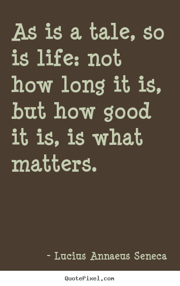 Life quotes - As is a tale, so is life: not how long it is, but how good it is,..