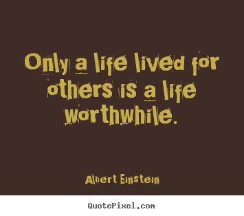 Albert Einstein picture quote - Only a life lived for others is a life worthwhile. - Life quotes