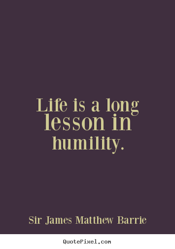 Life is a long lesson in humility. Sir James Matthew Barrie popular life quote