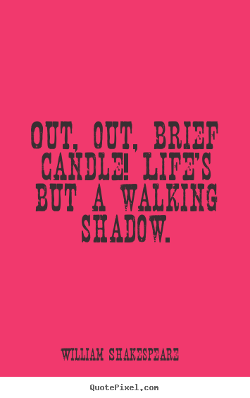 Out, out, brief candle! life's but a walking shadow. William Shakespeare top life quotes