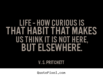Life quote - Life -- how curious is that habit that makes us think it is not..