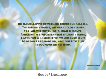 Life quote - The cloud-capp'd towers,the gorgeous palaces, the solemn..