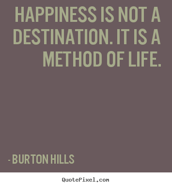 Happiness is not a destination. it is a method.. Burton Hills  life quotes