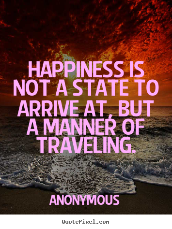 Make custom picture quotes about life - Happiness is not a state to arrive at, but a manner of traveling.