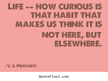 Quotes about life - Life -- how curious is that habit that makes us think it is not here,..