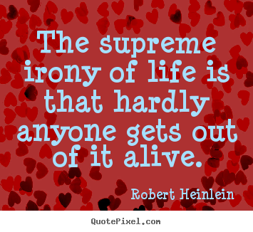 Robert Heinlein poster quote - The supreme irony of life is that hardly anyone gets out of it alive. - Life quote