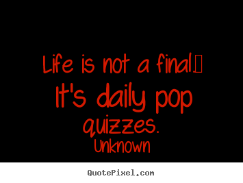 Unknown picture quotes - Life is not a final.  it's daily pop quizzes. - Life quotes