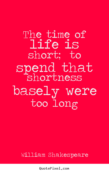 Quote about life - The time of life is short; to spend that..