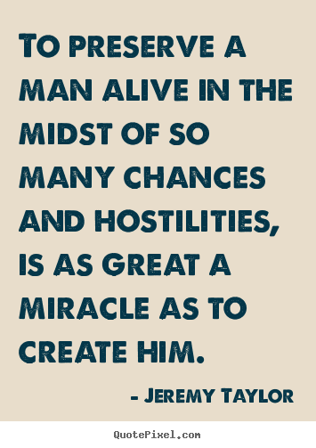 Life quotes - To preserve a man alive in the midst of so..