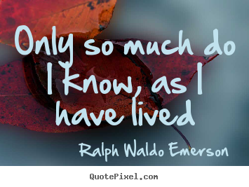 Life quotes - Only so much do i know, as i have lived