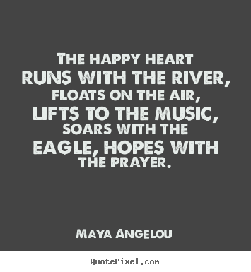 Quote about life - The happy heart runs with the river, floats on the air, lifts to..