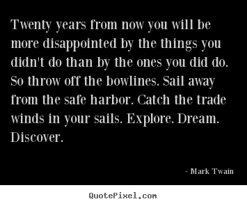 Twenty years from now you will be more disappointed by.. Mark Twain greatest life quotes