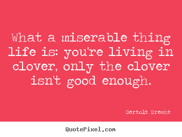 Life quotes - What a miserable thing life is: you're living in clover, only the clover..
