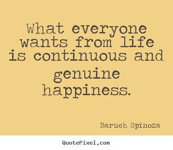 Baruch Spinoza picture quotes - What everyone wants from life is continuous and genuine.. - Life quotes