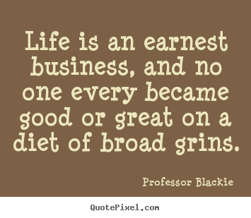 Design your own picture quotes about life - Life is an earnest business, and no one every became..
