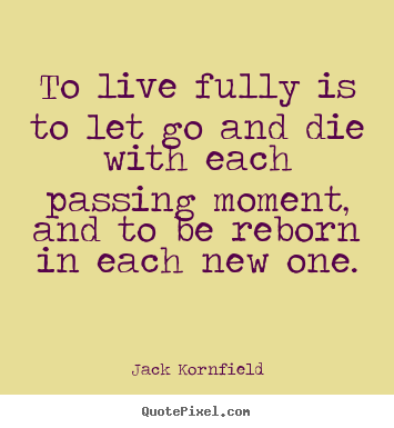 Design your own picture quotes about life - To live fully is to let go and die with each passing moment,..