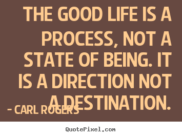 Carl Rogers picture quotes - The good life is a process, not a state of being. it.. - Life quotes