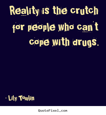 Design your own photo quotes about life - Reality is the crutch for people who can't cope with drugs.