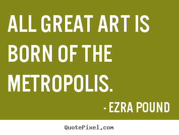 Ezra Pound picture quotes - All great art is born of the metropolis. - Life quotes
