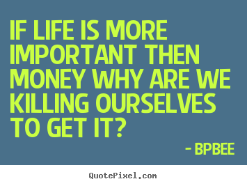 If life is more important then money why are we killing ourselves to.. BPBEE  life quotes