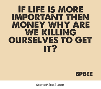 Create your own picture quotes about life - If life is more important then money why are we killing ourselves..