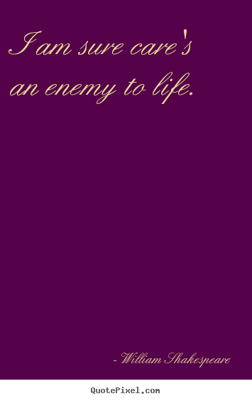 William Shakespeare picture quotes - I am sure care's an enemy to life. - Life quote