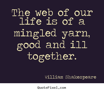 William Shakespeare pictures sayings - The web of our life is of a mingled yarn, good and ill together. - Life quotes